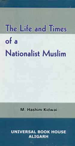 Life and Times of a Nationalist Muslim M. Hashim Kidwai Universal Book House Aligarh, 2015