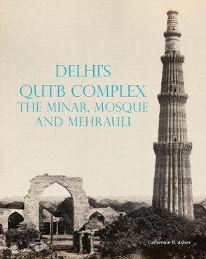 Catherine B. Asher Delhi's Qutb Complex: the Minaret, Mosque and Mehrauli Marg Publications, 2017
